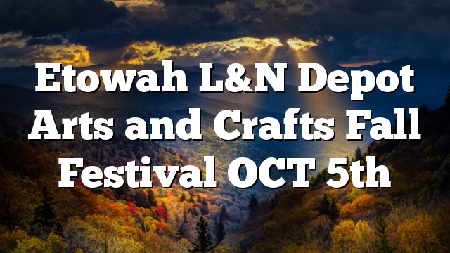 Etowah L&N Depot Arts and Crafts Fall Festival OCT 5th