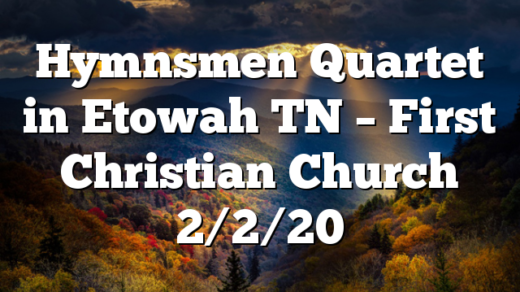 Hymnsmen Quartet in Etowah TN – First Christian Church 2/2/20