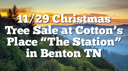 "11/29 Christmas Tree Sale at Cotton's Place ""The Station"" in Benton TN"