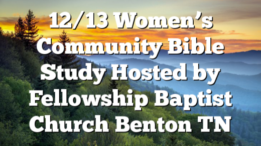 12/13 Women's Community Bible Study Hosted by Fellowship Baptist Church Benton TN