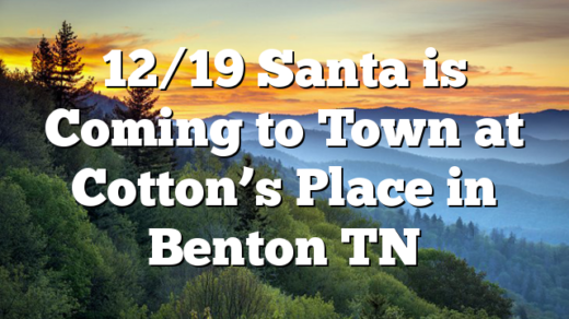 12/19 Santa is Coming to Town at Cotton's Place in Benton TN