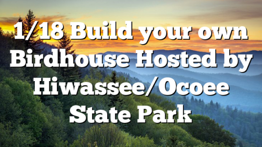 1/18 Build your own Birdhouse Hosted by Hiwassee/Ocoee State Park