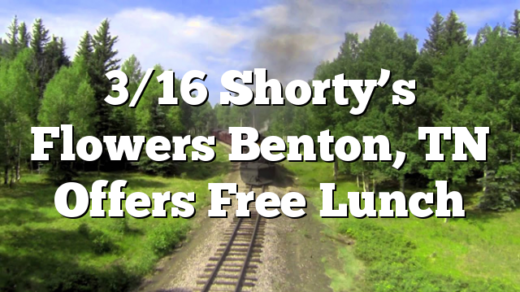 3/16 Shorty's Flowers Benton, TN Offers Free Lunch