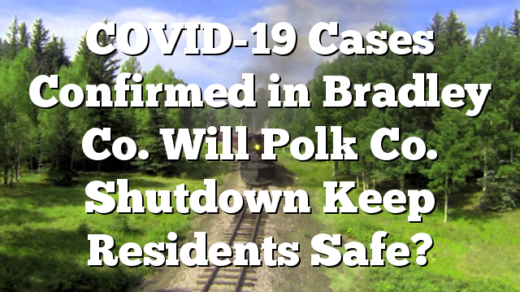 COVID-19 Cases Confirmed in Bradley Co.  Will Polk Co. Shutdown Keep Residents Safe?