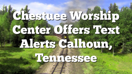 Chestuee Worship Center Offers Text Alerts Calhoun, Tennessee