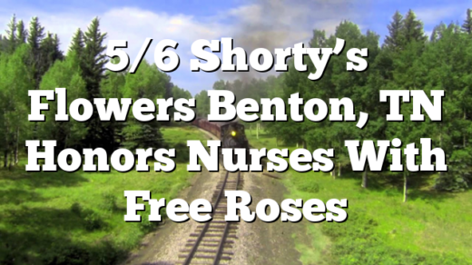 5/6 Shorty's Flowers Benton, TN Honors Nurses With Free Roses