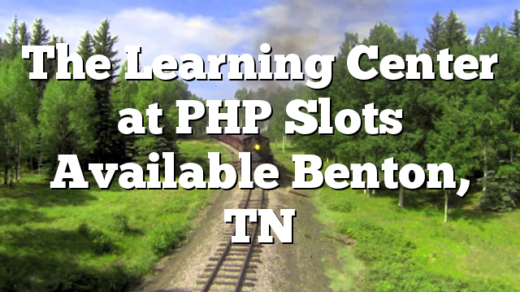 The Learning Center at PHP Slots Available Benton, TN