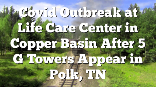 Covid Outbreak at Life Care Center in Copper Basin After 5 G Towers Appear in Polk, TN