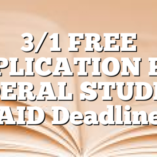 3/1 FREE APPLICATION FOR FEDERAL STUDENT AID Deadline